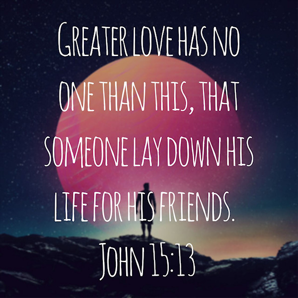 Greater love has no one than this, that someone lay down his life for his friends. (John 15:13)